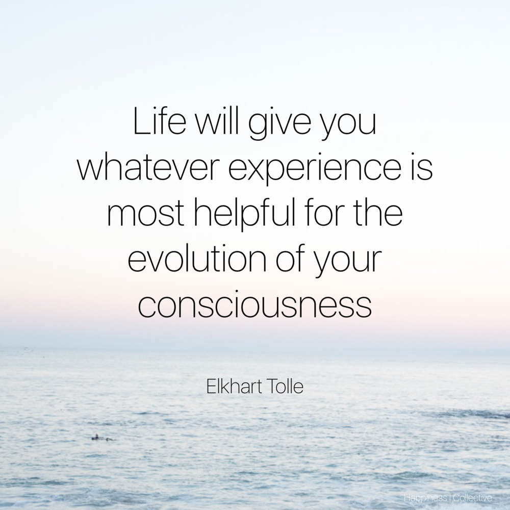 Life will give you whatever experience is most helpful for the evolution of your consiousness. - Eckhart Tolle- Happiness | Collective