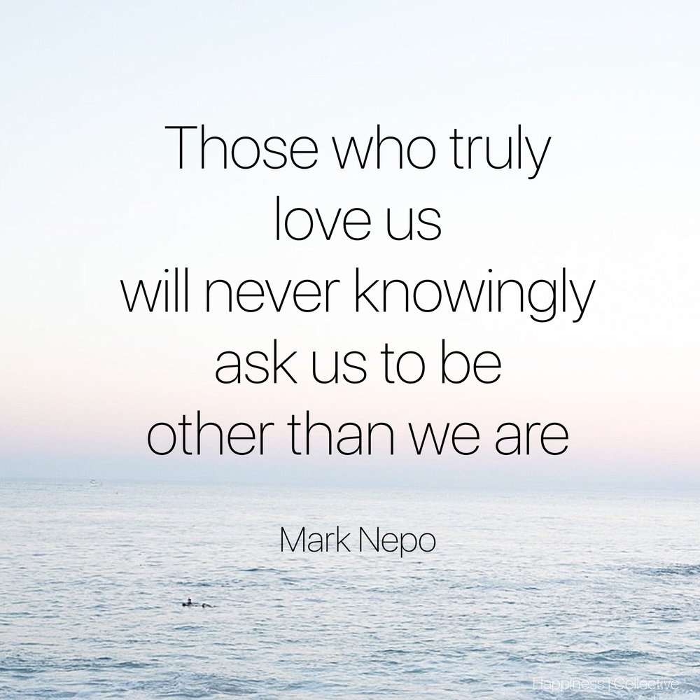 Those who truly love us will never knowingly ask us to be other than we are. Mark Nepo