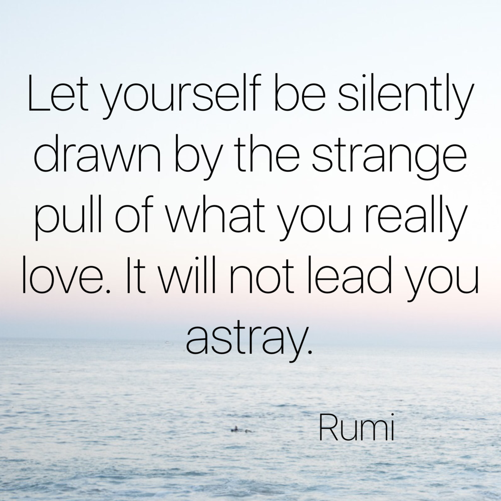 Let yourself be drawn by the silently drawn by the strange pull of what you really love. Rumi- Happiness | Collective