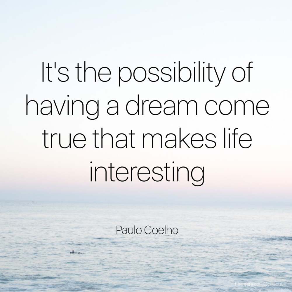 It's the possibility of having a dream come true that makes life interesting- Paulo Coelho