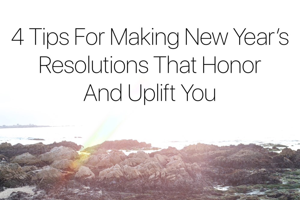 4 Tips for Making New Year's Resolutions That Honor And Uplift You
