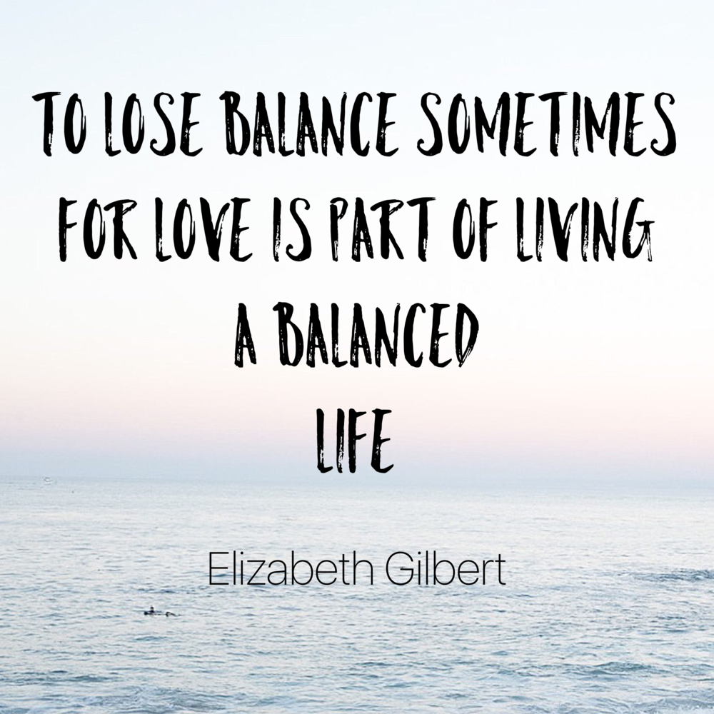 Lose balance for love - Elizabeth Gilbert. happinesscollective.org