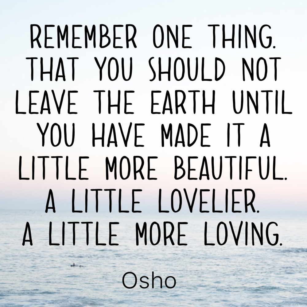 Leave the earth a little more beautiful, a little lovelier, a little more loving - OSHO,