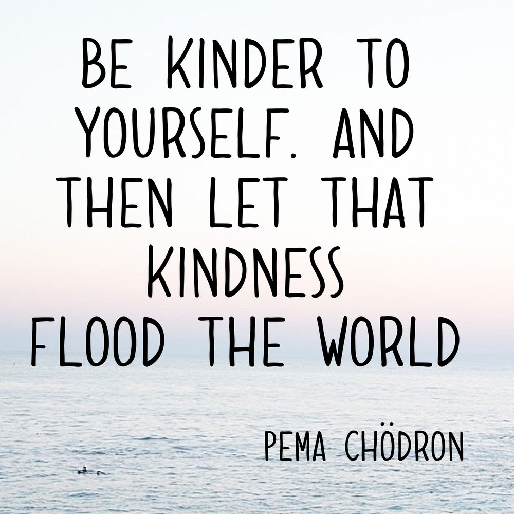 Be Kinder to yourself. And then let that kindness flood the world. -Pema Chodron on happinesscollective.org