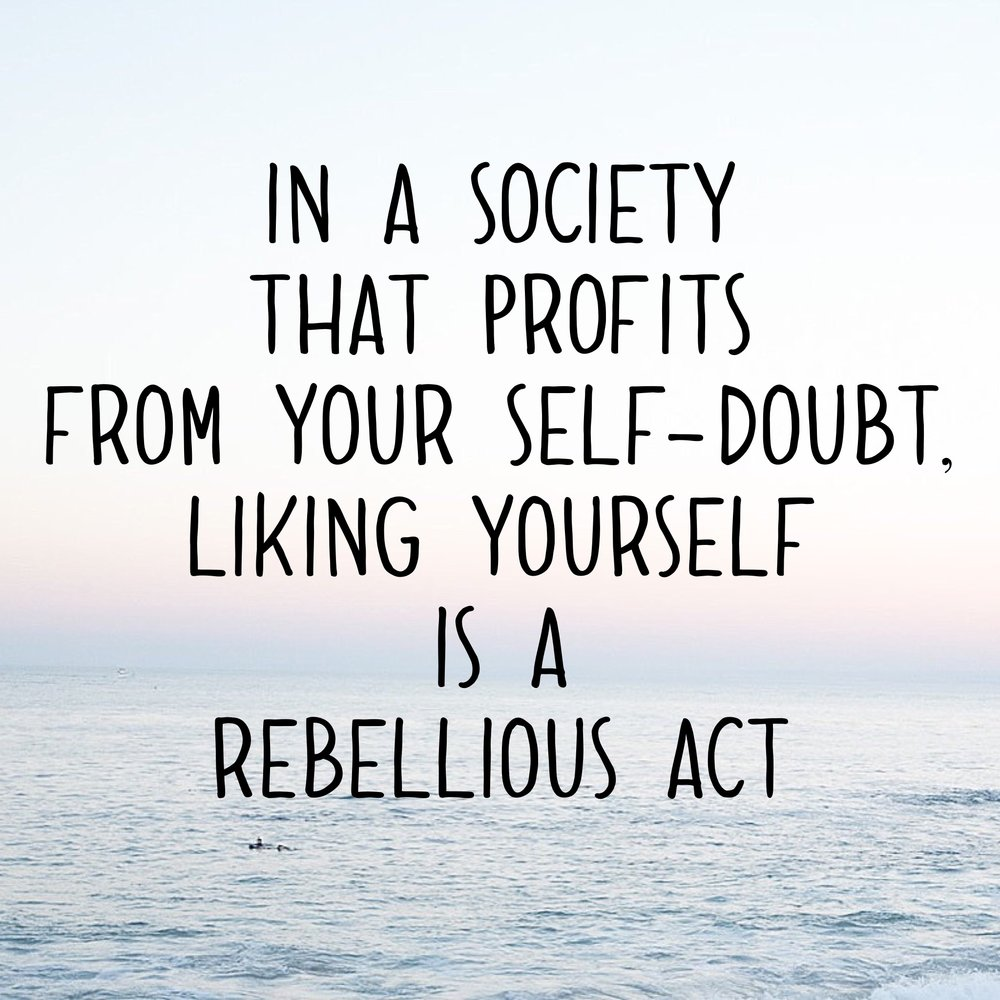 in a society that profits from your self-doubt, liking yourself is a rebellious act