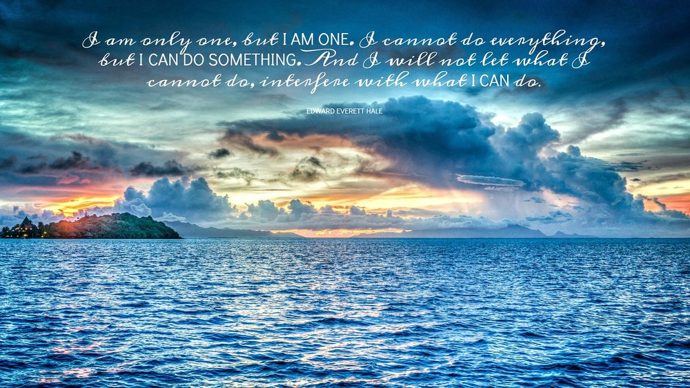 I am only one, but I am one. I cannot do everything, but I can do something. And I will not let what I cannot do, interfere with what I can do. Edward Everett Hale. Circle of Daydreams. www.circleofdaydreams.com