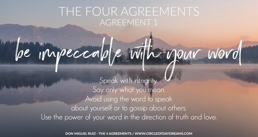 The 4 Agreements. Agreement 1. Be impeccable with your word. Don Miguel Ruiz. Circle of Daydreams. www.circleofdaydreams.com