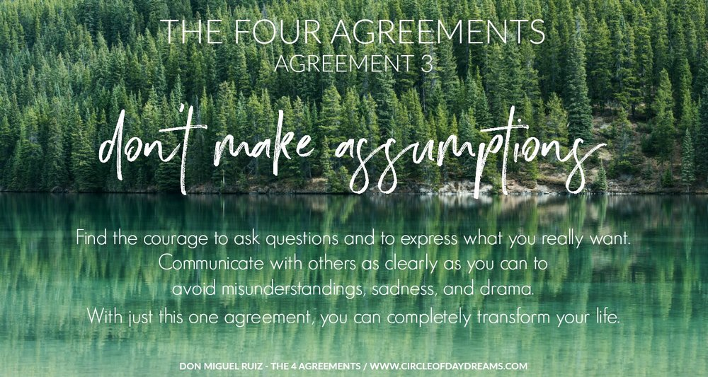 The 4 Agreements. Agreement 3. Don't make assumptions. Don Miguel Ruiz. Circle of Daydreams. www.circleofdaydreams.com