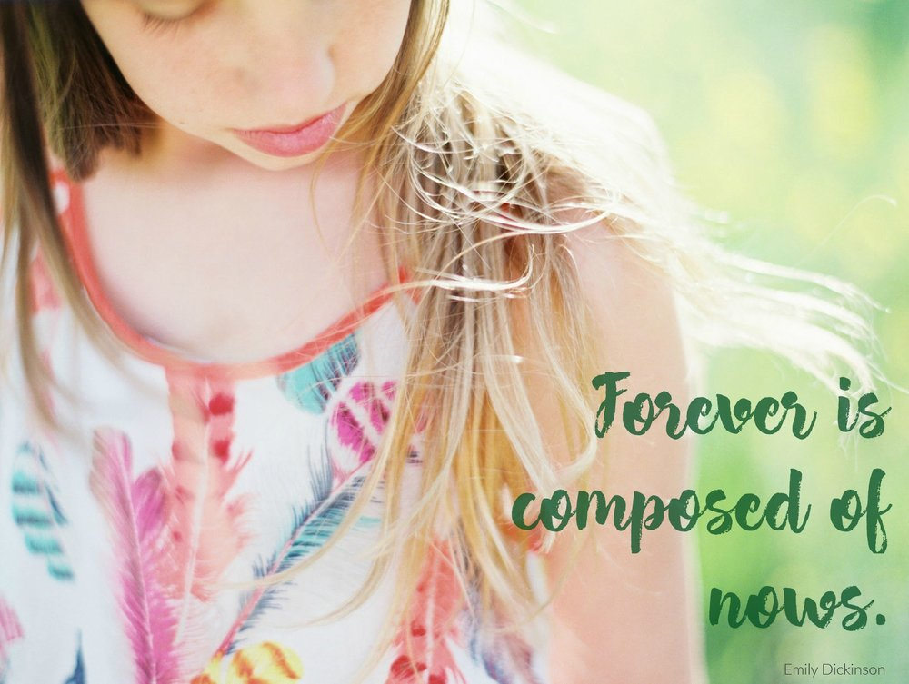 Forever is composed of nows. Emily Dickinson.