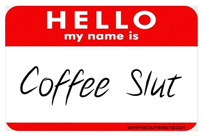 I have no idea what a coffee slut is... probably not your name anyway.
