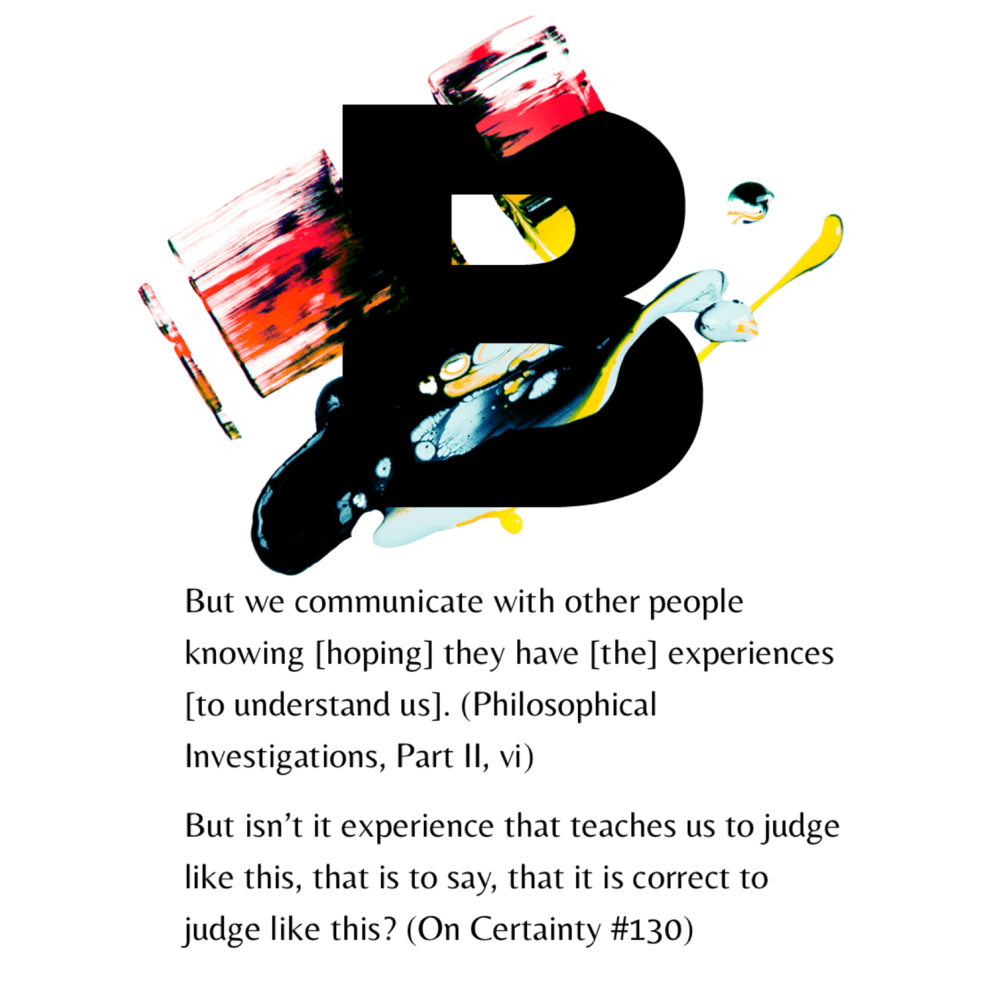 B is for ... Becoming   We become readers. We become writers. We become speakers of a language. We become members of a community. We become knowers and connectors. Wittgenstein's later philosophy is replete with references to learning and development.