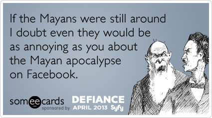 facebook-mayan-apocalypse-end-of-the-world-syfy-defiance-ecards-someecards.png