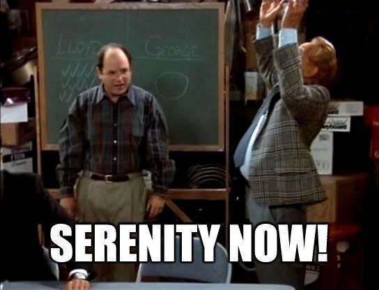 Serenity now....insanity later.