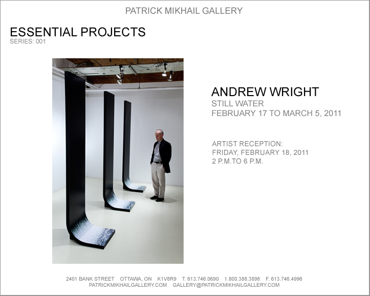 "Patrick Mikhail Gallery    presents the inaugural Essential Projects series:      Still Water    by    Andrew Wright      February 17 to March 5, 2011    Artist Reception    Friday, February 18, 2011    2 P.M. to 6 P.M.     Patrick Mikhail Gallery    2401 Bank St.    Ottawa, ON     PatrickMikhailGallery.com         Please join me for the Ottawa premiere of my large scale photo-sculptural work,    Still Water.      (As described in the Globe & Mail):         ""Water moves as continuously as air. It is part of Andrew Wright's inventive perversity that he is given to building his work on the basis of water made still. Like a 19th-century photographer whose photographs of water look (because of long exposure times) like photos of milk, Wright's waterworks have all the solidity of crystal.      For this exhibition, Still Water, Wright has pushed watery stasis into the realms of the architectural, producing a series of five dark, narrow steles that curve up from the floor and ascend almost to the ceiling. They look identical at first glance, but you soon come to see there are photo passages of hurtling, splashing water at the foot of each tower-like structure, each of them different. It's like looking down over a dam at night (Wright took the photos at falls on the Grand River near Cambridge) - a dam momentarily frozen solid by darkness and the inhalation of time."""