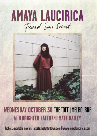 With our last headline show for the year done  and dusted (and sadly, over too soon!!), we've got one last support show  to announce. Jaye, Virginia, Pat & Sean will be bringing the  BRIGHTER LATER  4-piece sounds to the  The Toff In Town  for th e 'Found Some Secret' single launch for Melbourne's very talented  Amaya Laucirica . She's got a brand-spanking album in the can and will woo you with sneak previews or, at least, some secret!   Wednesday 30th October. Doors 7pm.   Tickets, info, everything, here:   https://www.facebook.com/events/730270080332849/