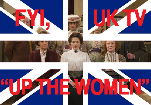 As you sit there watching CSI:American City, you're missing a British show about silly suffragettes called Up The Women .