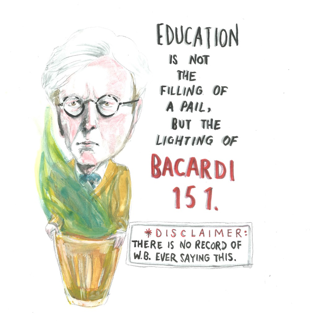 """Education is not the filling of a pail, but the lighting of Bacardi 151."" — W. B. Yeats (Disclaimer: There is no record of W. B. ever saying this.)"