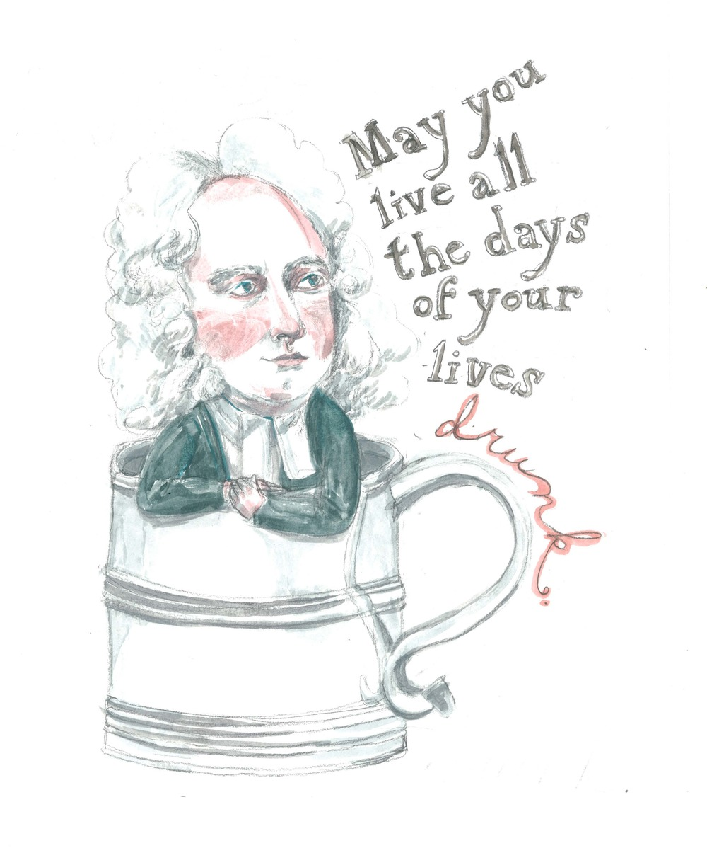 """May you live all the days of your lives drunk."" — Jonathan Swift"