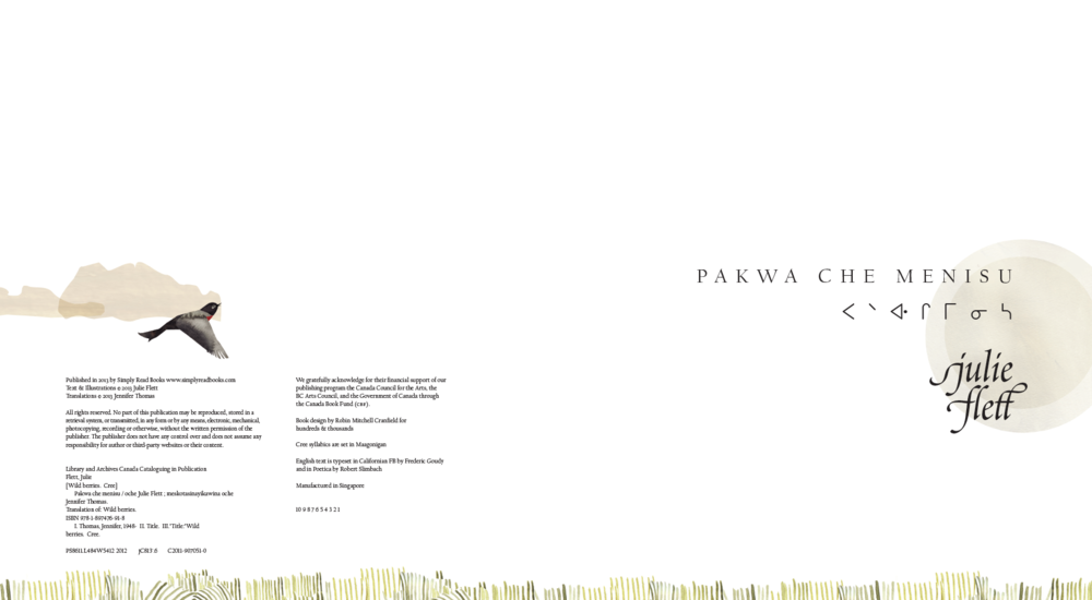 Title page of  Pakwa che Menisu , alternate edition of  Wild Berries , by Julie Flett  Type notes: Pakwa che Menisu is set in a   serifed roman   face called Californian ᐸᐠᐘ ᒋ ᒥᓂᓴ set in a   syllabic   font called Maagonigan Julie Flett set in Poetica, a font modelled on  chancery script  (an  italic )