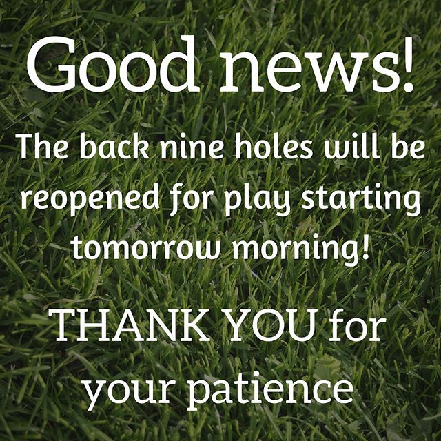 Good news! The back 9 holes will be reopened for play starting tomorrow morning! THANK YOU for your patience!