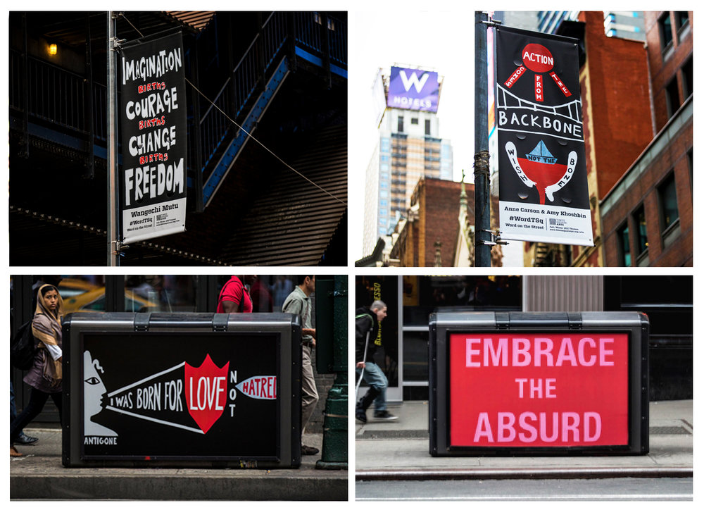 Word on the Street: Times Square Arts ,  2017-18, Vinyl Street Pole Banners + BigBelly Trash Cans, House of Trees art collective Banners on view:  Imagination Births Courage Births Change Births Freedom : Wangechi Mutu,  Action Comes from the Backbone, Not the Wishbone : Anne Carson + Amy Khoshbin,  Embrace the Absurd : Laurie Anderson + A.M. Homes,  I was born for love not hatred : Anne Carson + Amy Khoshbin