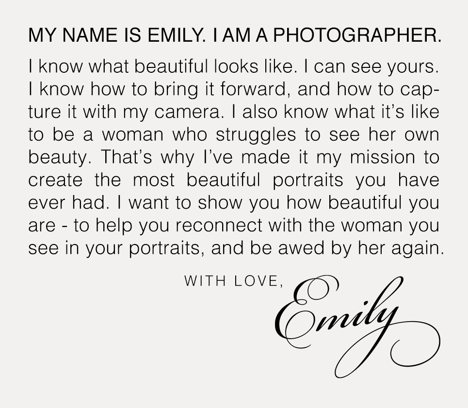 """""""My name is Emily. I am a photographer. I know what beautiful looks like. I can see yours. I know how to bring it forward, and how to capture it with my camera. I also know what it's like to be a woman who struggles to see her own beauty. That's why I've made it my mission to create the most beautiful portraits you have ever had. I want to show you how beautiful you are - to help you reconnect with the woman you see in your portraits, and be awed by her again."""""""