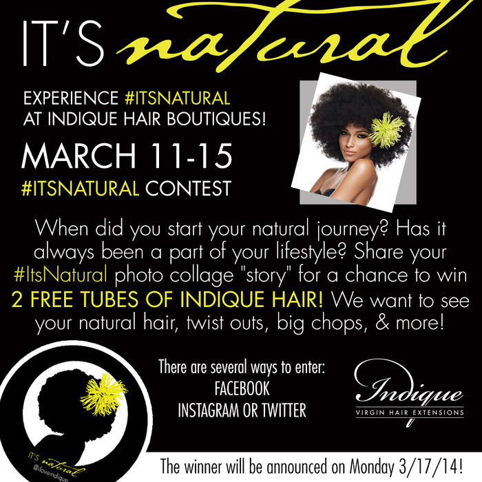"""**HOW TO ENTER:  The #ItsNatural Contest (the """"Contest"""") sponsored by Indique Hair® (""""Sponsor"""") starts 9:00:01 an Eastern Time (ET) on 02/12/14 and ends 9:00 am ET on 02/17/14 (the """"Entry Period""""). The person who submits the Entry will be referred to herein as """"Entrant"""". Entrants must be legal residents of the 50 United States, must be at least 18 years of age at time of entry. Entrants must post a image of their story on Facebook, Instagram, and or Twitter. and use the hashtag #itsnatural. They must also follow Indique Hair (@iloveindique) on Instagram/twitter and IndiqueHair on Facebook.  HOW TO WIN: You MUST follow Indique Hair (@iloveindique) on Instagram/twitter & facebook to be entered into the contest. Then post an image on instragram and use the hashtag #itsnatural. The winner will be selected by Indique Hair on 03/17/14. The marketing department will select the winner with the most creative story. PRIZES:  (Only 1 winner will be awarded a prize): Two tubes of Indique Hair in Standard Length, this excludes Extended Lengths. The winning post will be chosen by Indique's Marketing Department.  ELIGIBILITY:  All Entrants must be legal residents of the 50 United States or D.C., at least 18 years of age at time of entry. Employees of Indique Hair (""""Sponsor""""), its parent companies, affiliates, subsidiaries and advertising and promotion agencies are NOT eligible to enter or win. Void in Puerto Rico, U.S. Virgin Islands, elsewhere outside the 50 United States, and where prohibited by law. Subject to all applicable federal, state and local laws and regulations. By participating and/or accepting the contest and contest prizes, Entrants agree to be bound by these Official Rules and to accept decisions of the Sponsor as final in all matters relating to this Contest. Photographs: Sponsor will use photo submissions at the consent of the winners and at Indique's discretion. CAUTION: ANY ATTEMPT BY AN INDIVIDUAL TO DELIBERATELY DAMAGE ANY WEBSITE OR UNDERMINE THE LEGITIMATE """
