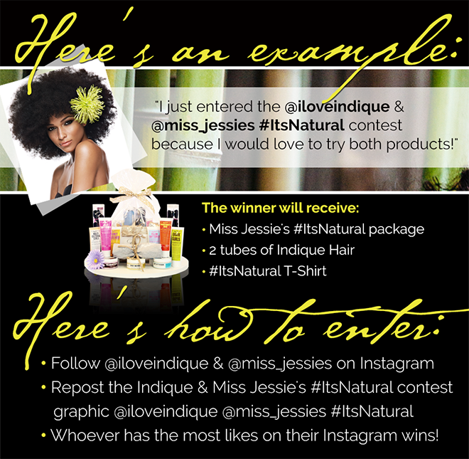 "**HOW TO ENTER: The Indique x Miss Jessie's Contest (the ""Contest"") sponsored by Indique Hair® (""Sponsor"") starts 11:00:01 am Eastern Time (ET) on 05/12/14 and ends 8:00 pm ET on 05/18/14 (the ""Entry Period""). The person who submits the Entry will be referred to herein as ""Entrant"". Entrants must be legal residents of the 50 United States, must be at least 18 years of age at time of entry. Entrants must follow @iloveindique & @miss_jessies with your reason using the #ItsNatural hashtag! Example- ""I just entered the @iloveindique & @miss_jessies #ItsNatural contest because I would love to try both products. HOW TO WIN: Must follow @iloveindique & @miss_jessies with your reason using the #ItsNatural hashtag! Example- ""I just entered the @iloveindique & @miss_jessies #ItsNatural contest because I would love to try both products! PRIZES: (Only 1 winner will be awarded a prize for instagram: Miss Jessie's #ItsNatural package, 2 tubes of Indique Hair, #ItsNatural T-Shirt. The winning post will be chosen by Indique's Marketing Department. ELIGIBILITY: All Entrants must be legal residents of the 50 United States or D.C., at least 18 years of age at time of entry. Employees of Indique Hair (""Sponsor""), its parent companies, affiliates, subsidiaries and advertising and promotion agencies are NOT eligible to enter or win. Void in Puerto Rico, U.S. Virgin Islands, elsewhere outside the 50 United States, and where prohibited by law. Subject to all applicable federal, state and local laws and regulations. By participating and/or accepting the contest and contest prizes, Entrants agree to be bound by these Official Rules and to accept decisions of the Sponsor as final in all matters relating to this Contest. Photographs: Sponsor will use photo submissions at the consent of the winners and at Indique's discretion. CAUTION: ANY ATTEMPT BY AN INDIVIDUAL TO DELIBERATELY DAMAGE ANY WEBSITE OR UNDERMINE THE LEGITIMATE OPERATION OF THIS CONTEST MAY BE A VIOLATION OF CRIMINAL AND CIVIL LAWS. SHOULD SUCH AN ATTEMPT BE MADE, SPONSOR RESERVES THE RIGHT TO DISQUALIFY AND SEEK DAMAGES FROM ANY SUCH INDIVIDUAL TO THE FULLEST EXTENT PERMITTED BY LAW. GENERAL CONDITIONS: By accepting the prize, the winner consents to the use of winner's name, photograph, other likenesses and limited biographical information for advertising, promotional or trade purposes, including but not limited to online announcements, in commerce and in all media worldwide without limitation or additional compensation, except where prohibited by law. PRIVACY POLICY & PERSONAL INFORMATION: Any entry information collected from the promotion shall be used only in a manner consistent with the consent given by entrants at the time of entry, with these Official Rules, and with Sponsor's Online Privacy Policy. SPONSOR: Indique Hair 