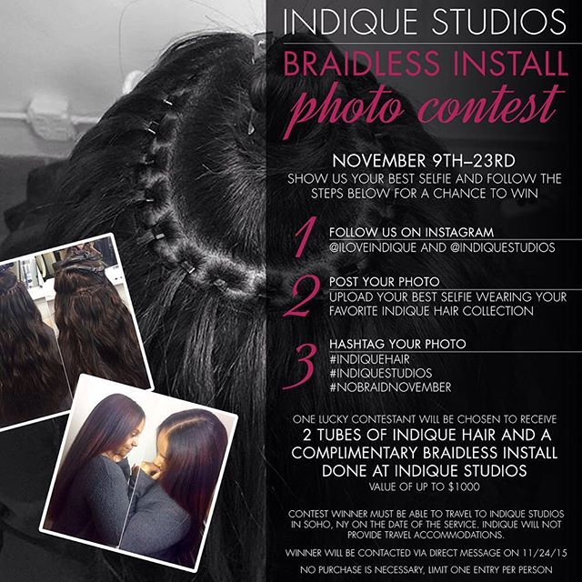 It's #NoBraidNovember!  Show us your best selfie wearing your favorite Indique Hair collection from 11/9/15-11/23/15. One lucky contestant will be chosen to receive 2 tubes of Indique Hair and a complimentary braidless install done at Indique Studios* (Value of up to $1000)! Here's what you have to do for a chance to win:  1. Follow us on Instagram @iloveindique and @indiquestudios  2. Post Your Photo Upload your best selfie wearing your favorite Indique Hair collection  3. Hashtag Your Photo  #indiquehair #indiquestudios #nobraidnovember *Contest winner must be able to travel to Indique Studios in Soho, NY on the date of the service. Indique will not provide travel accommodations. No purchase necessary to enter.  The winner will be contacted via direct message on 11/24/15 *no purchase is necessary, limit one entry per person.