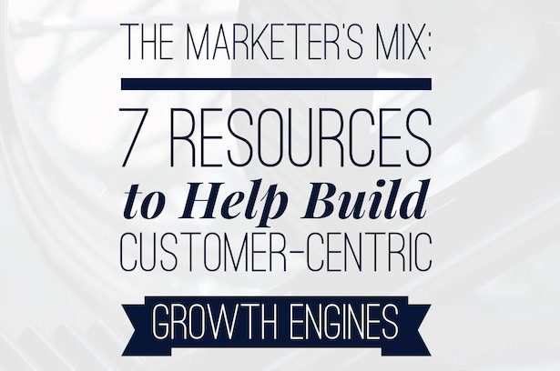 The Marketer's Mix: 7 Resources to Help Build Customer-Centric Growth Engines
