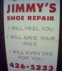 "Sign displays: ""Jimmy's Shoe Repair. I will heel you, I will save your sole, I will even dye for you. 426-5233"""