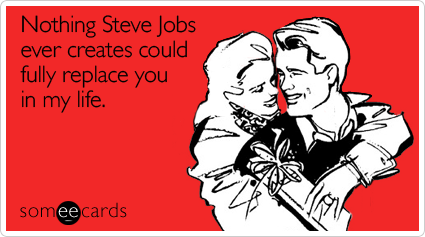Nothing Steve Jobs ever creates could fully replace you in my life | Valentine's Day Ecard | someecards.com    What girl has the best roommate in the world? This one (me)!