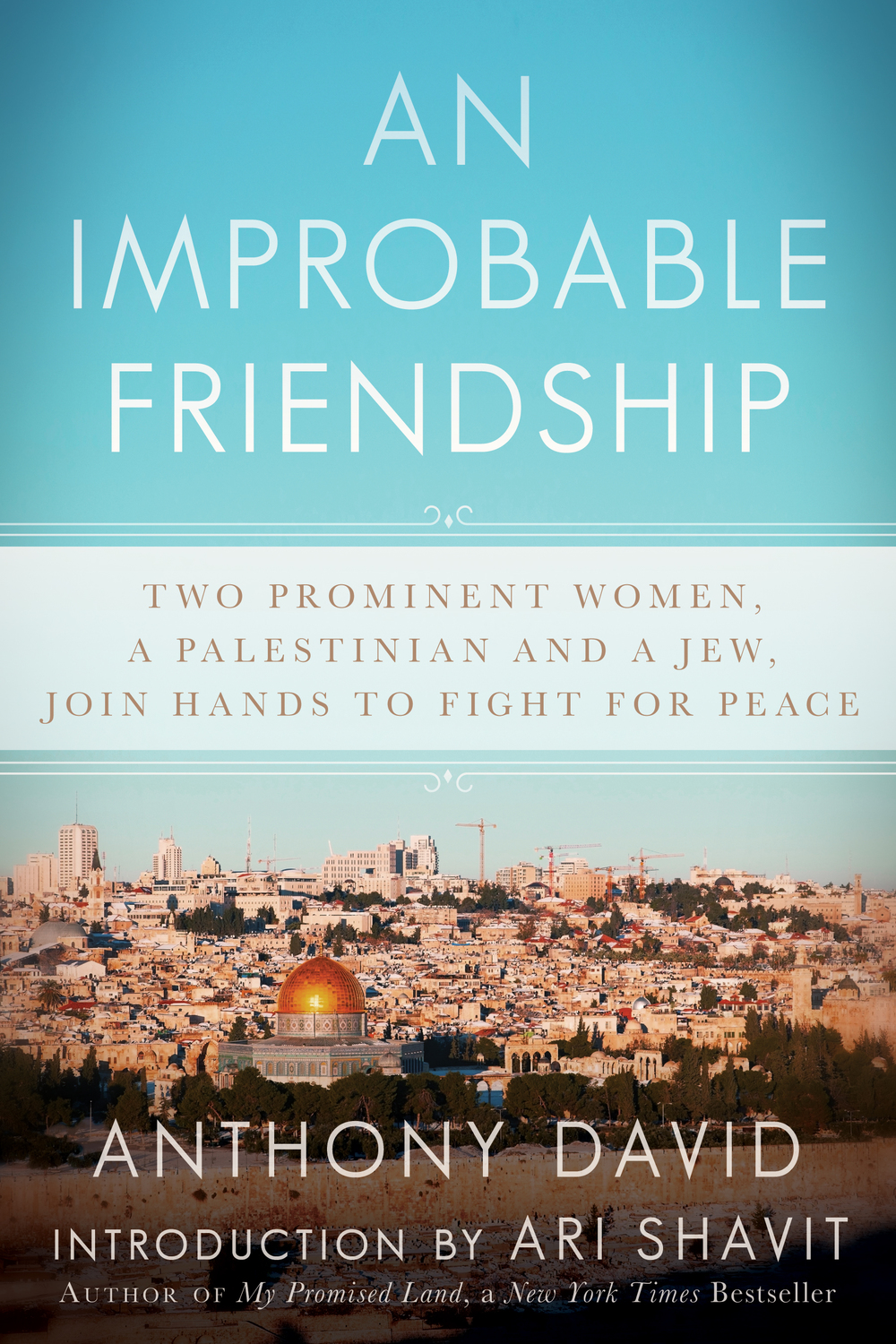An Improbable Friendship: Two Prominent Women, a Palestinian and a Jew, Join Hands to Fight for Peace, by Anthony David Skyhorse Publishing
