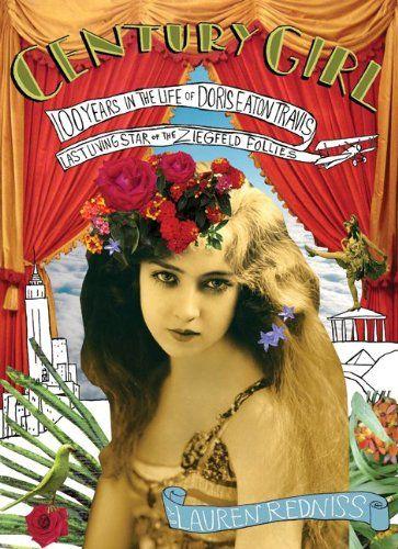 Century Girl: 100 Years in the Life of Doris Eaton Travis, Last Living Star of the Ziegfeld Follies by Lauren Redniss