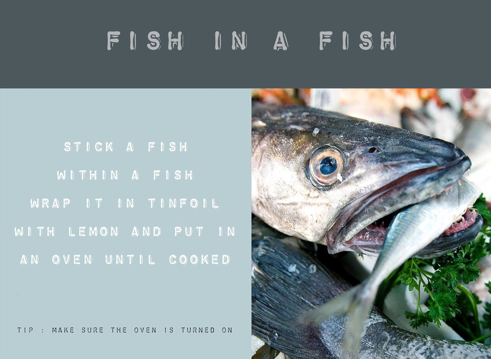 Stick a fish within a fish, wrap it in tin foil with lemon and put it in the oven until its cooked.  Tip : Make sure the oven is turned on.
