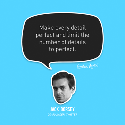 startupquote :     Make every detail perfect and limit the number of details to perfect.   - Jack Dorsey