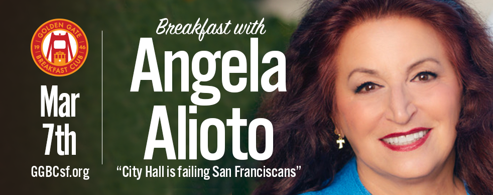 Angela was born and raised in San Francisco, along with her five brothers, and she raised her four children here. Her parents are former San Francisco Mayor Joseph L. Alioto and Angelina Genaro Alioto. During her service on the Board of Supervisors, Angela was elected President of the Board. She served as Vice-Chair of the Board's Finance Committee, Chair of the Health, Public Safety and Environment Committee, and Chair of the Select Committee on Municipal Public Power, a committee she created as President. Today, Angela is a champion for workers discriminated against in the workplace based on race, age, disability, gender, religion and sexual orientation, as well as a fighter who tackles harassment, wage/hour, retaliatory discharge, and wrongful termination of workers.   Angela won the largest civil rights verdict in American history for African American workers and has won several high-profile verdicts against corporations who have engaged in workplace discrimination. In 2007, Angela was a Finalist for the San Francisco Trial Lawyer of the Year Award. She was named Litigator of the Month in 2000 by the National Law Journal and was a finalist for 2001 National Trial Lawyer of the Year by the National Trial Lawyers for Public Justice. Learn more at  www.aliotoformayor.com    Tickets: $28 Non-members (includes full buffet breakfast) - Cost is for breakfast only. Not a campaign donation. Not Tax Deductible.