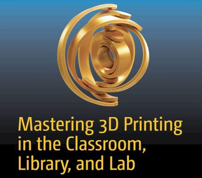 Mastering 3D Printing in the Classroom, Library, and Lab [Source: Amazon]