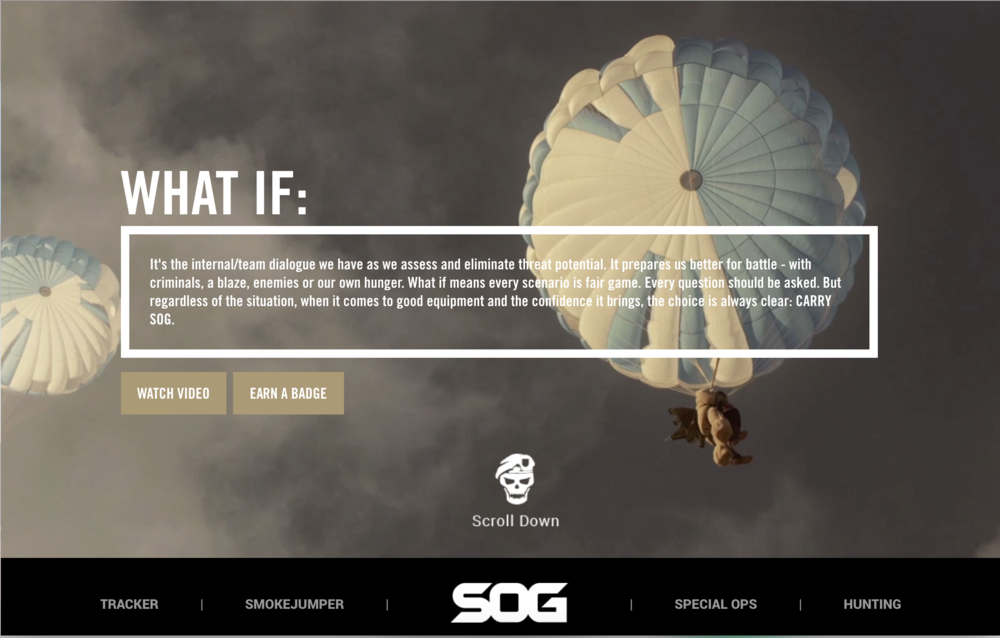 SOG microsite   introduced users to the What If campaign through a manifesto. Though it used language for the core user we wrote it in a voice that was aspirational to all.
