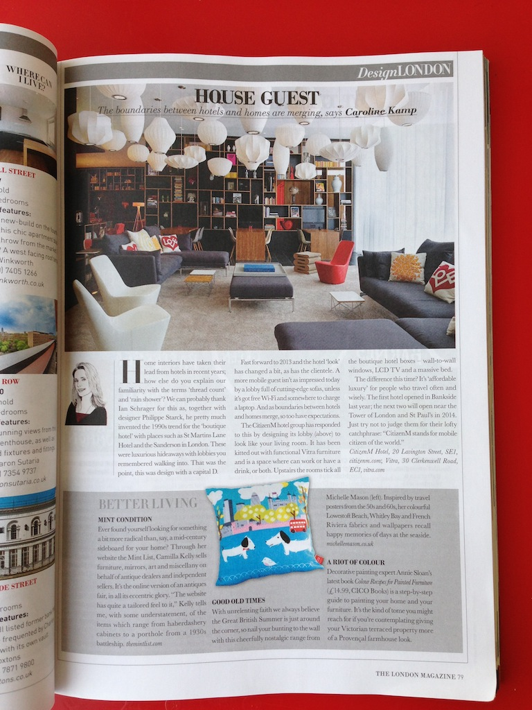 This month I talk about the very cool  Citizen M  hotels and how the boundaries between hotels and homes are merging, the online antiques market that is  The Mint List , cheerful textiles from  Michelle Mason  and paint guru  Annie Sloan 's new book.  Click here to read it online .