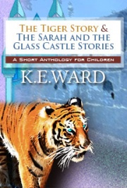The Tiger Story and the Sarah & the Glass Castle Stories are stories meant for children. There are two versions of The Tiger Story, a little girl version and a little boy version, which tell a Christian tale of a little girl and boy who are chased by a tiger in the woods. The Sarah and the Glass Castle Stories are comprised of four stories. The Tiger Story was first conceived of by K. E. Ward's mother, E. L. Ward, also an author, when she and her brother were children, meant to teach them about Jesus. The Sarah and the Glass Castle Stories were made up at bedtime by both the mother and the daughter, and they loved them so much that they wanted to share them with the world. There are two illustrations, created by K. E. Ward.