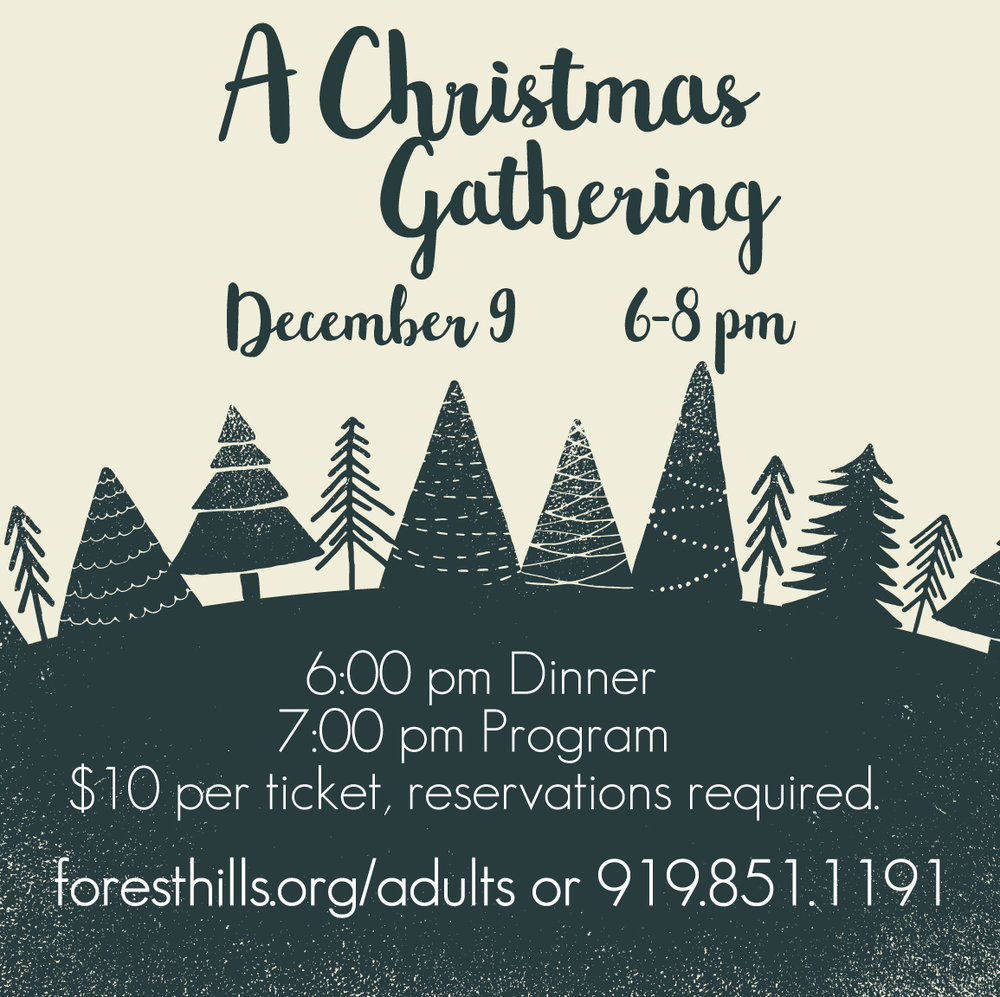 Join Forest Hills for our annual  Christmas Gathering  to be held in the Fellowship Hall on  12/9 . This year, the Hall Sisters of Garner will be providing the entertainment as they sing Christmas songs to help kick off the season. Dinner is included with this event and tickets are $10. Reservations are required. To reserve your spot, call  919.851.1191  or register online at   foresthills.org/adults  .
