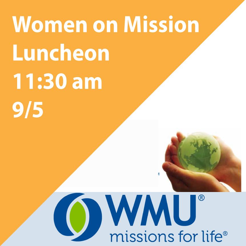 "Please join us for the Women on Mission Luncheon and general Meeting on 9/5 at 11:30 am. Our speaker is Crystal Horton, the Health Services Ministry Coordinator for Baptist Men. She will be speaking on the latest news from Baptist Men about the services the medical and dental buses offer our community, our state and other places of need in her presentation ""Surrender, Sacrifice, and Serve."" Everyone is invited to come hear this inspiring message."