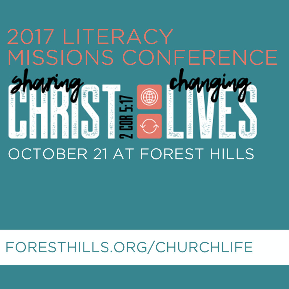 2017 Literacy Missions Conference-  2 Corinthians 5:17. Equipping Literacy Missions is an annual conference that provides volunteers with quality instruction while connecting people to Christ. Come and join us to learn how you can make an impact on your community by teaching others. As churches meet needs through Adult Reading and Writing (ARW), Tutoring Children and Youth (TCY), and English as a Second Language (ESL), opportunity comes to share the gospel. Register at  foresthills.org/churchlife.