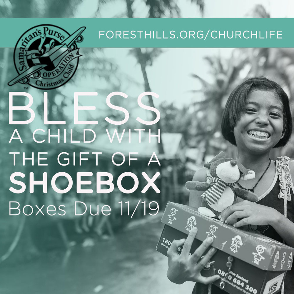 Operation Christmas Child will run from now until 11/19. Pick up empty boxes and brochures in the Gathering Place or the Fellowship Hall, and return filled boxes to the Conference Room. Please note a few changes this year: no toothpaste or candy will be allowed, and a donation of $9 per box is requested. For examples of how to fill your box or to register your box so you can follow its path, visit  foresthills.org/churchlife .