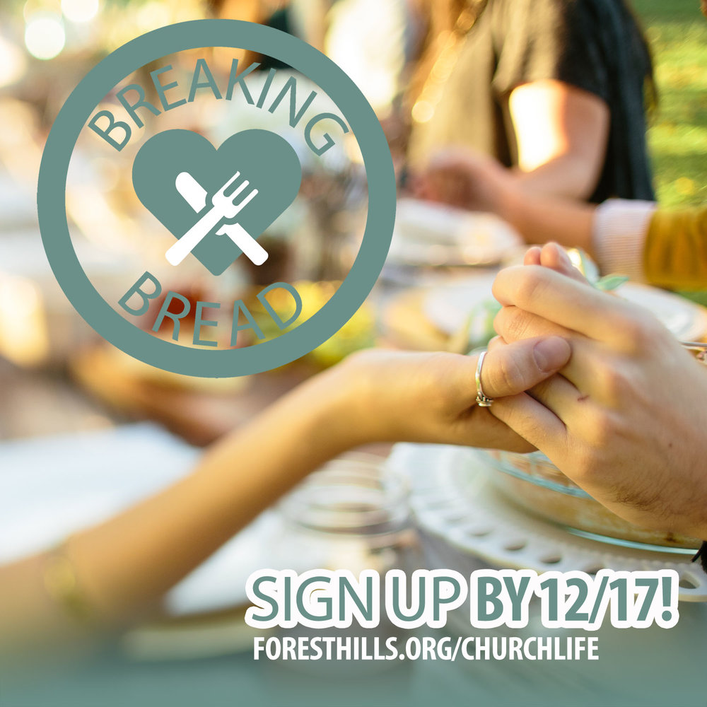 Sign up for Breaking Bread - a fellowship opportunity where groups of 7-8 folks meet once a month for 4 months to eat out, dine in homes or a combination. For more info visit  foresthills.org/churchlife . Sign up by 12/17 for the January-April session.