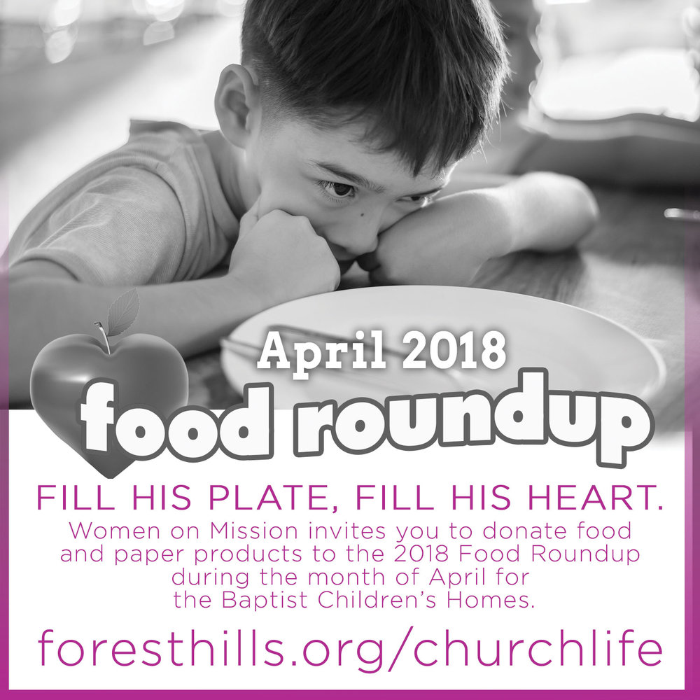 Women on Mission invites you to donate food and paper products to the 2017 Food Roundup during the month of April for the Baptist Children's Homes. Please bring food and paper items to The Gathering Place boxes by the library now through Sun, 4/29. Lists of items needed are also in The Gathering Place. For more visit foresthills.org/churchlife.