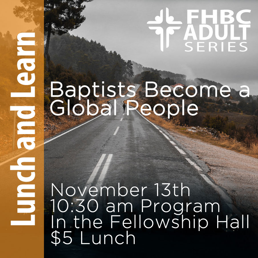 """Lunch and Learn: """"Baptist Become a Global People-"""" Join us on 11/13 at 10:30 am in the Fellowship Hall for the final segment from Dr. Wiltshire and the history of Baptists. Tickets are $5.00 at the door, and lunch is included."""