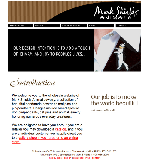 Mark Shields Animals Mark is a master jeweler and needed a site to brand his work. We worked hard in trying to bridge traditional and modern feel for his site and to appeal to a wide audience of ages, non-profits, and retailers nation wide.