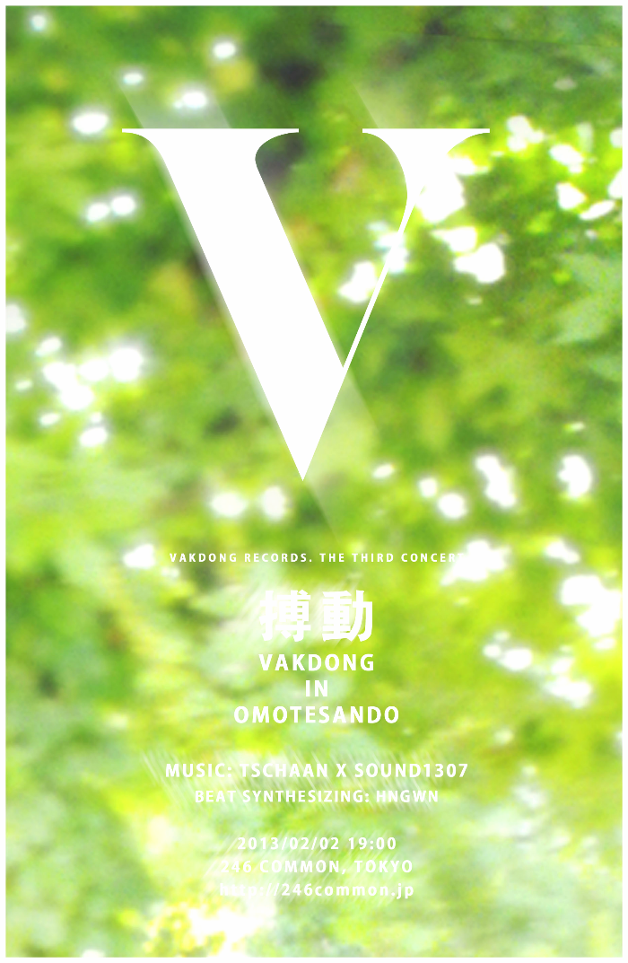 VAKDONG RECORDS. THE THIRD CONCERT 搏動 VAKDONG IN OMOTESANDO MUSIC: TSCHAAN X SOUND1307 BEAT SYNTHESIZING: HNGWN 2013/02/02 19:00 246 COMMON, TOKYO http://246common.jp